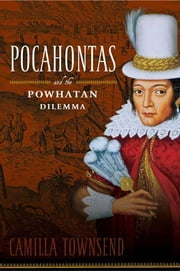 Pocahontas and the Powhatan Dilemma - The American Portraits Series ebook by Camilla Townsend