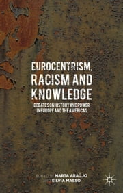 Eurocentrism, Racism and Knowledge - Debates on History and Power in Europe and the Americas ebook by Marta Araújo,Silvia R. Maeso