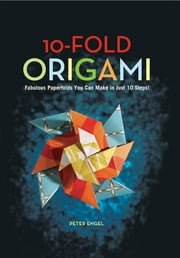 10-Fold Origami - Fabulous Paperfolds You Can Make in Just 10 Steps!: Origami Book with 26 Projects: Perfect for Origami Beginners, Children or Adults ebook by Peter Engel