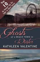 Ghosts of a Beach Town in Winter ebook by Kathleen Valentine