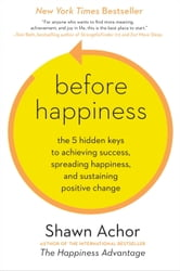Before Happiness - The 5 Hidden Keys to Achieving Success, Spreading Happiness, and Sustaining Positive Change ebook by Shawn Achor