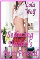 Seducing Daddy's Best Friend (Older Man Younger Woman) ebook by Lola Wolf