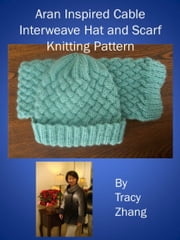 Aran Inspired Cable Interweave Hat and Scarf Knitting Pattern ebook by Tracy Zhang