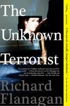 The Unknown Terrorist - A Novel ebook by Richard Flanagan