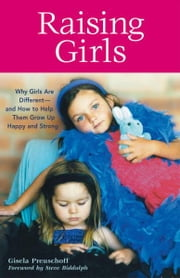 Raising Girls - Why Girls Are Different--and How to Help Them Grow up Happy and Strong ebook by Gisela Preuschoff