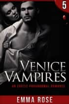 Venice Vampires 5: An Erotic Paranormal Romance ebook by Emma Rose