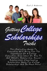 Getting College Scholarships Tricks - This Definitive Guide To Education Will Bring You The Importance Of A College Education, Give Ideas On How To Get Athletic Scholarship, Soccer Scholarships, Cheerleading Scholarship, Apply For College Scholarships And So Much More! ebook by Earl J. Anderson
