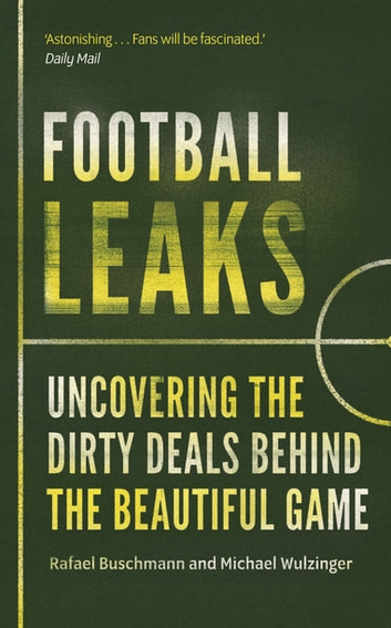 Football Leaks - Uncovering the Dirty Deals Behind the Beautiful Game ebook by Rafael Buschmann,Michael Wulzinger