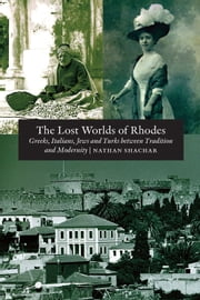 The Lost Worlds of Rhodes - Greeks, Italians, Jews and Turks Between Tradition and Modernity ebook by Nathan Shachar