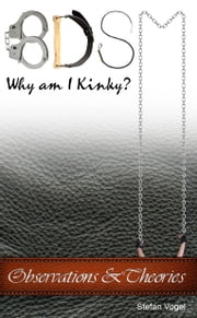 BDSM Why am I Kinky? - Observations & Theories ebook by Stefan Vogel