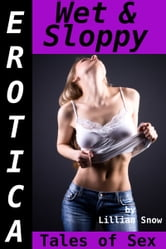 Erotica: Wet & Sloppy, Tales of Sex ebook by Lillian Snow