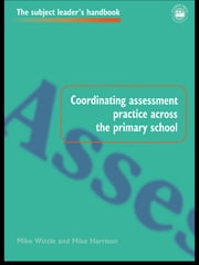 Coordinating Assessment Practice Across the Primary School ebook by Mike Harrison,Mr Mike Harrison,Mike Wintle