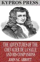 The Adventures of the Chevalier De La Salle and His Companions ebook by John S.C. Abbott