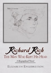 Richard Rich - The Man Who Kept His Head (A Biographical Novel) ebook by Elizabeth Engebretson