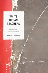 White Urban Teachers - Stories of Fear, Violence, and Desire ebook by Audrey Lensmire