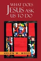 What Does Jesus Ask Us to Do - The Parables of Jesus as a Guide to Daily Living ebook by Helen M. Moss