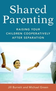 Shared Parenting - Raising Your Child Cooperatively After Separation ebook by Jill Burrett,Michael Green