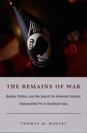 The Remains of War - Bodies, Politics, and the Search for American Soldiers Unaccounted For in Southeast Asia ebook by Thomas M. Hawley,Julia Adams,George Steinmetz