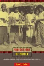 Projections of Power - The United States and Europe in Colonial Southeast Asia, 1919–1941 ebook by Anne L. Foster, Gilbert M. Joseph, Emily S. Rosenberg