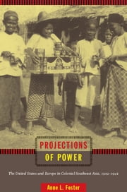Projections of Power - The United States and Europe in Colonial Southeast Asia, 1919–1941 ebook by Anne L. Foster,Gilbert M. Joseph,Emily S. Rosenberg