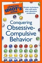 The Complete Idiot's Guide to Conquering Obsessive Compulsive Behavior - Simple Techniques That Will Tame Your Obsessive Tendencies ebook by Bruce Mansbridge Ph.D.