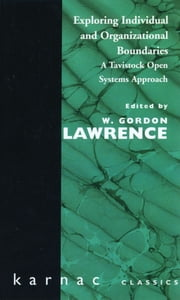 Exploring Individual and Organizational Boundaries - A Tavistock Open Systems Approach ebook by W. Gordon Lawrence