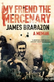 My Friend The Mercenary - A Memoir ebook by James Brabazon