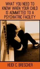 What You Need to Know When Your Child Is Admitted to a Psychiatric Facility ebook by Heidi C. Brescher