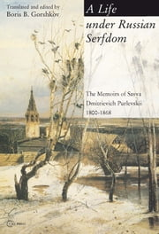 A Life Under Russian Serfdom - The Memoirs of Savva Dmitrievich Purlevskii, 1800-1868 ebook by Boris B. Gorshkov