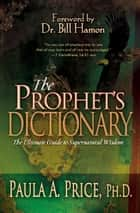 The Prophet's Dictionary - The Ultimate Guide to Supernatural Wisdom ebook by Paula A. Price Ph.D.