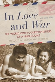 In Love and War - The World War II Courtship Letters of a Nisei Couple ebook by Melody M. Miyamoto Walters