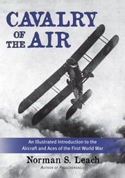 Cavalry of the Air - An Illustrated Introduction to the Aircraft and Aces of the First World War ebook by Norman S. Leach,Colonel John Melbourne