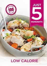 Just 5: Low Calorie - Make life simple with over 100 recipes using 5 ingredients or fewer ebook by Octopus