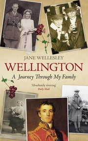 Wellington - A Journey Through My Family ebook by Lady Jane Wellesley