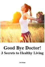 Good Bye Doctor! 3 Secrets to Healthy Living ebook by Lim Shringer