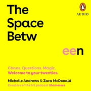 The Space Between - Chaos. Questions. Magic. Welcome to your twenties. audiobook by Zara McDonald, Michelle Andrews