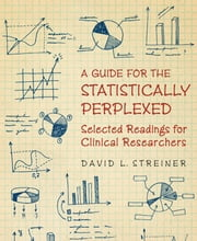A Guide for the Statistically Perplexed - Selected Readings for Clinical Researchers ebook by David L. Streiner, Canadian Psychiatric Association