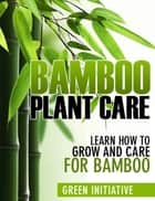 Bamboo Plant Care: How to Grow and Care for Bamboo ebook by Green Initiatives