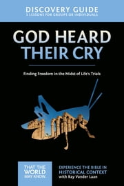 God Heard Their Cry Discovery Guide - Finding Freedom in the Midst of Life's Trials ebook by Ray Vander Laan, Stephen and Amanda Sorenson