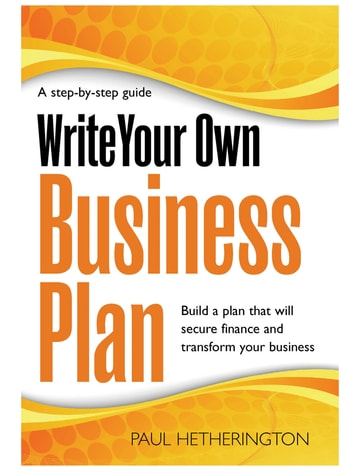 Write Your Own Business Plan - A Step-by-step Guide to Building a Plan That Will Secure Finance and Transform Your Business ebook by Paul Hetherington