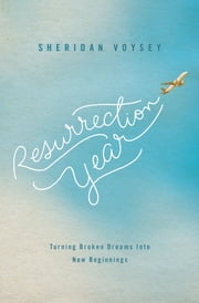 Resurrection Year - Turning Broken Dreams Into New Beginnings ebook by Sheridan Voysey