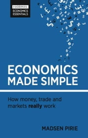 Economics Made Simple - How money, trade and markets really work ebook by Madsen Pirie