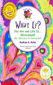 WHAT IF? - You Are and Life Is Miraculous! ABC, Affirmation, Art Coloring Book ebook by Audrye S. Arbe, (Arbe, Audrye S.) [B01] /,...
