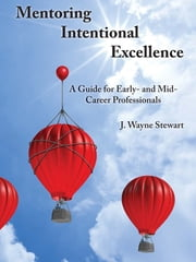 Mentoring Intentional Excellence: A Guide for Early- and Mid-Career Professionals ebook by J. Wayne Stewart