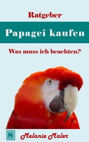 Ratgeber Papagei kaufen - was muß ich beachten? - Was muß ich beachten? ebook by Kobo.Web.Store.Products.Fields.ContributorFieldViewModel