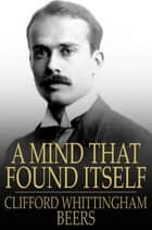 A Mind That Found Itself - An Autobiography ebook by Clifford Whittingham Beers
