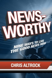 Newsworthy - Nine Ways to Live the Good News Now ebook by Chris Altrock
