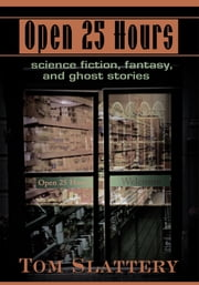 Open 25 Hours - Science Fiction, Fantasy, and Ghost Stories ebook by Tom Slattery