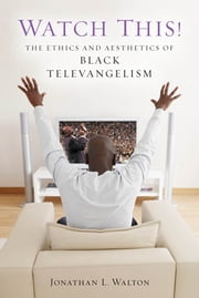 Watch This! - The Ethics and Aesthetics of Black Televangelism ebook by Jonathan L. Walton