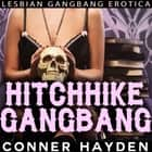 Hitchhike Gangbang - Lesbian Gangbang Erotica audiobook by Conner Hayden